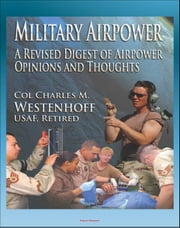Military Airpower: A Revised Digest of Airpower Opinions and Thoughts - from Winston Churchill and Henry Kissinger to Saddam Hussein and Donald Rumsfeld ebook by Progressive Management