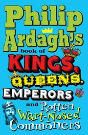 Philip Ardagh's Book of Kings, Queens, Emperors and Rotten Wart-Nosed Commoners ebook by Philip Ardagh