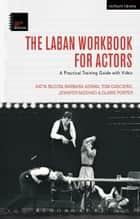 The Laban Workbook for Actors - A Practical Training Guide with Video ebook by Barbara Adrian, Claire Porter, Tom Casciero,...