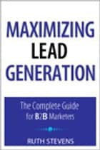 Maximizing Lead Generation: The Complete Guide for B2B Marketers ebook by Ruth P. Stevens