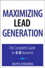Maximizing Lead Generation: The Complete Guide for B2B Marketers - The Complete Guide for B2B Marketers ebook by Ruth P. Stevens