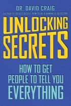 Unlocking Secrets - How to Get People to Tell You Everything ebook by David Craig