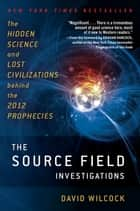 The Source Field Investigations ebook by David Wilcock
