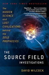 The Source Field Investigations - The Hidden Science and Lost Civilizations Behind the 2012 Prophecies ebook by David Wilcock