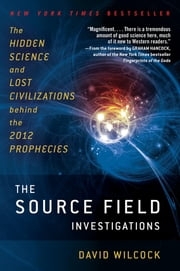 The Source Field Investigations - The Hidden Science and Lost Civilizations Behind the 2012 Prophecies ebook by Kobo.Web.Store.Products.Fields.ContributorFieldViewModel