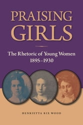 Praising Girls - The Rhetoric of Young Women, 1895-1930 ebook by Henrietta Rix Wood