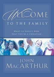 Welcome to the Family - What to Expect Now That You're a Christian ebook by John F. MacArthur
