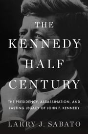 The Kennedy Half-Century - The Presidency, Assassination, and Lasting Legacy of John F. Kennedy ebook by Larry J. Sabato