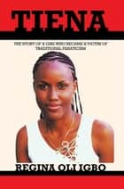 Tiena - The Story of a Girl Who Became a Victim of Tradditional Fanaticism ebook by Regina Oli Igbo