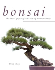 Bonsai - The Art of Growing and Keeping Miniature Trees ebook by Peter Chan