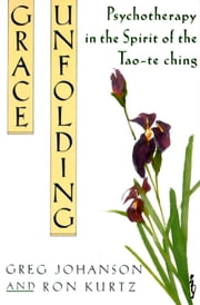 Grace Unfolding - Psychotherapy in the Spirit of Tao-te ching ebook by Greg Johanson,Ronald S. Kurtz