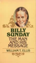 Billy Sunday - The Man and His Message ebook by William Ellis