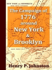 The Campaign of 1776 around New York and Brooklyn - Including a New and Circumstantial Account of the Battle of Long Island and the Loss of New York, with a Review of Events to the Close of the Year, Containing Maps, Portraits, and Original Documents ebook by Henry P. Johnston