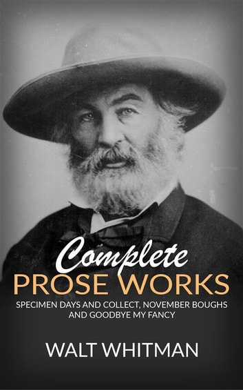 Complete Prose Works - Specimen Days and Collect, November Boughs and Goodbye My Fancy eBook by Walt Whitman