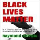 BLACK LIVES MATTER: Is It Open Season On Killing and Mistreating Blacks In America? audiobook by Raymond Sturgis