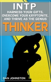 "INTP: Harness Your Gifts, Overcome Your Kryptonite and Thrive As The Genius ""Thinker"" - The Ultimate Guide To The INTP Personality Type ebook by Dan Johnston"