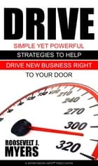 Drive - Simple Yet Powerful Tips to Help You Drive New Business Right to Your Door! ebook by Roosevelt Myers