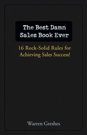The Best Damn Sales Book Ever - 16 Rock-Solid Rules for Achieving Sales Success! ebook by Warren Greshes