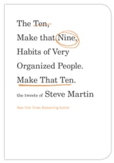 The Ten, Make That Nine, Habits of Very Organized People. Make That Ten. - The Tweets of Steve Martin ebook by Steve Martin