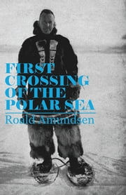 First Crossing of the Polar Sea ebook by Roald Amundsen
