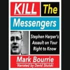 Kill the Messangers - Stehpen Harper's Assault on Your Right to Know audiobook by Mike Bourrier