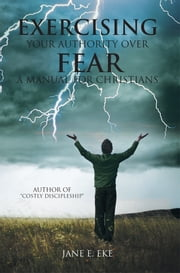Exercising Your Authority over Fear - A Manual for Christians ebook by Jane E. Eke