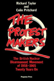 The Protest Makers: The British Nuclear Disarmament Movement of 1958-1965, Twenty Years On ebook by Taylor, Richard J K