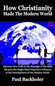 How Christianity Made The Modern World - The Legacy of Christian Liberty - How the Bible Inspired Freedom, Shaped Western Civilization, Revolutionized Human Rights, Transformed Democracy and Why Free People Owe So Much to their Christian Heritage ebook by Paul Backholer