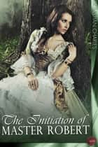 The Initiation of Master Robert - The first volume of the scandalous memoirs of the famous Victorian Casanova ebook by Sebastian Charles