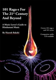 101 Raga-S for the 21St Century and Beyond - A Music Lover's Guide to Hindustani Music ebook by Haresh Bakshi