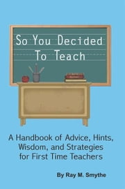 So You Decided To Teach - A Handbook of Advice, Hints, Wisdom, and Strategies for First Time Teachers ebook by Ray Matlock Smythe