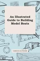 An Illustrated Guide to Building Model Boats ebook by Various Authors