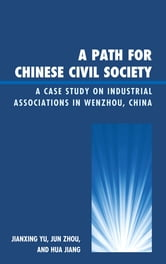A Path for Chinese Civil Society - A Case Study on Industrial Associations in Wenzhou, China ebook by Jianxing Yu,Jun Zhou,Hua Jiang