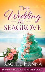 The Wedding At Seagrove - South Carolina Sunsets, #5 ebook by Rachel Hanna
