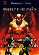 THE INCARNATIONS OF JAMES ALLISON - THE GARDEN OF FEAR and THE VALLEY OF THE WORM ebook by ROBERT E. HOWARD