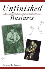 Unfinished Business - A Biologist in the Latter Half of the 20th Century ebook by Joseph T. Bagnara