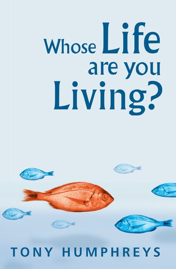 Whose Life Are You Living? Realising Your Worth - A Clinical Psychologist's Guide to Overcoming Labels and Limits eBook by Dr Tony Humphreys