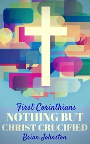 First Corinthians: Nothing But Christ Crucified - Search For Truth Bible Series ebook by Brian Johnston