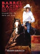 Barrel Racing for Fun and Fast Times - Winning Tips for Horse and Rider ebook by Sharon Camarillo