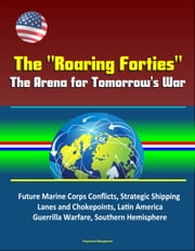 "The ""Roaring Forties"": The Arena for Tomorrow's War, Future Marine Corps Conflicts, Strategic Shipping Lanes and Chokepoints, Latin America, Guerrilla Warfare, Southern Hemisphere ebook by Progressive Management"