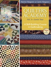 Quilter's Academy Vol. 3 Junior Year: A Skill-Building Course in Quiltmaking - A Skill-Building Course in Quiltmaking ebook by Harriet Hargrave,Carrie Hargrave