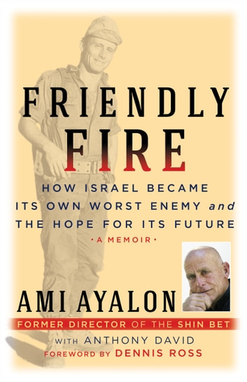 Friendly Fire - How Israel Became Its Own Worst Enemy and the Hope for Its Future ebook by Ami Ayalon,Anthony David