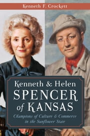 Kenneth & Helen Spencer of Kansas - Champions of Culture and Commerce in the Sunflower State ebook by Kenneth F. Crockett