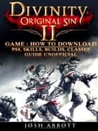 Divinity Original Sin 2 Game: How to Download, PS4, Skills, Builds, Classes, Guide Unofficial ebook by Josh Abbott