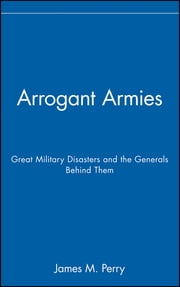 Arrogant Armies - Great Military Disasters and the Generals Behind Them ebook by James M. Perry