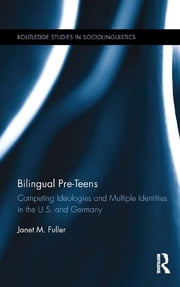 Bilingual Pre-Teens - Competing Ideologies and Multiple Identities in the U.S. and Germany ebook by Janet M. Fuller