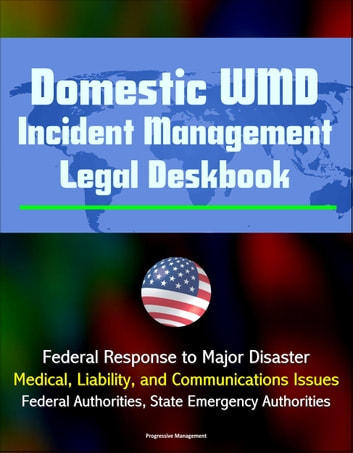 Domestic WMD Incident Management Legal Deskbook: Federal Response to Major Disaster, Medical, Liability, and Communications Issues, Federal Authorities, State Emergency Authorities ebook by Progressive Management