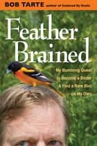 Feather Brained - My Bumbling Quest to Become a Birder and Find a Rare Bird on My Own eBook by Bob Tarte