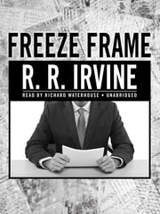 Freeze Frame - A Novel ebook by Robert R. Irvine,Richard Waterhouse
