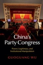 China's Party Congress - Power, Legitimacy, and Institutional Manipulation ebook by Guoguang Wu